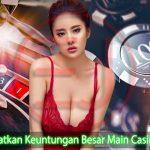 Cara Dapatkan Keuntungan Besar Main Casino Online
