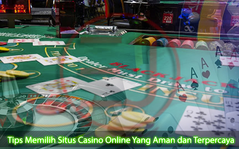 Tips Memilih Situs Casino Online Yang Aman dan Terpercaya